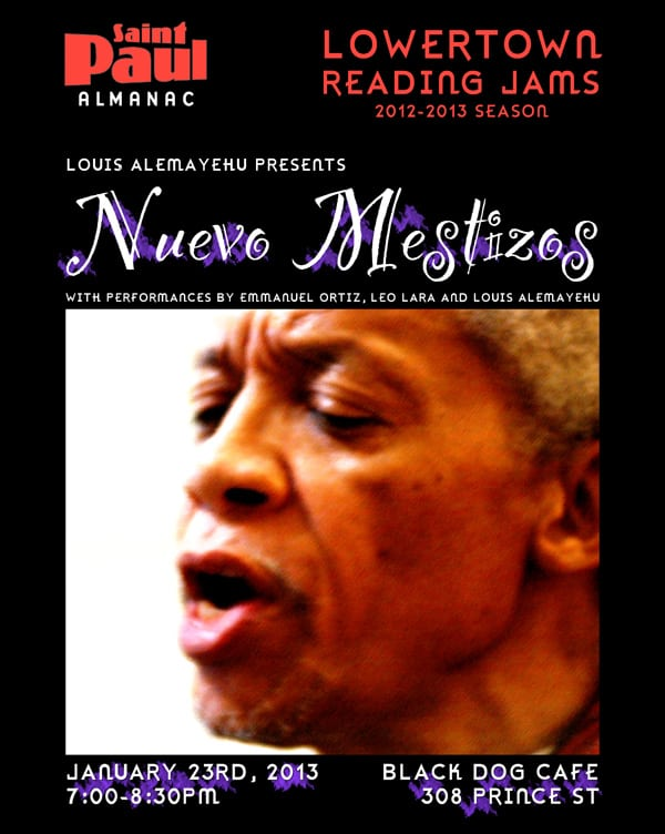 "Web poster for the January 23rd ""Nuevo Mestizos"" Lowertown Reading Jam with Louis Alemayehu. ""We will explore through song, story and spoken word some of the ideas of Gloria Anzuldua as to what it means to live in the border lands of culture, race, sex, class and nationality. There is a visionary identity that connects us to the world, ecologically, spiritually, politically, culturally in a new way... Nuevo Mestizos."""